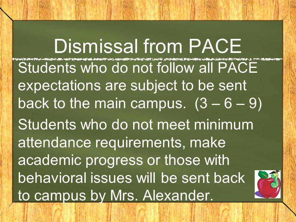 Dismissal from PACE Students who do not follow all PACE expectations are subject to be sent back to the main campus. (3 – 6 – 9)