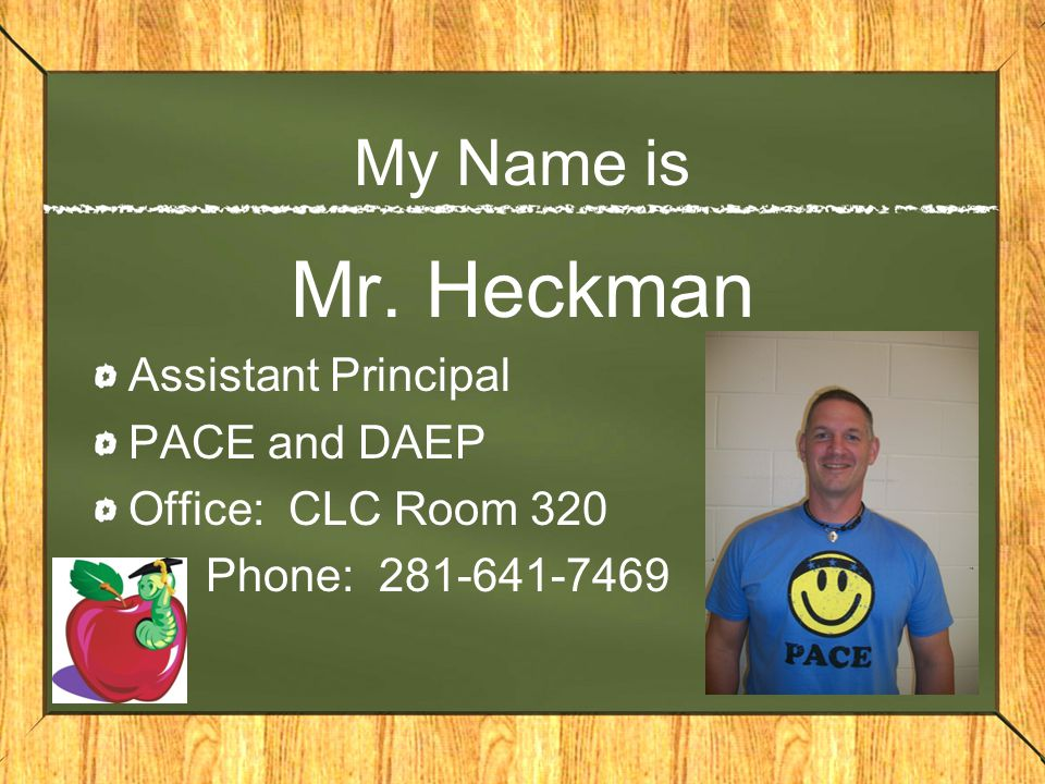 Mr. Heckman My Name is Assistant Principal PACE and DAEP