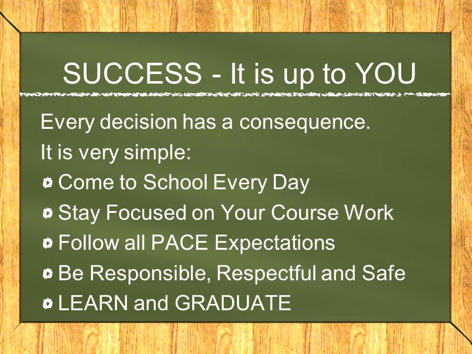 SUCCESS - It is up to YOU Every decision has a consequence.