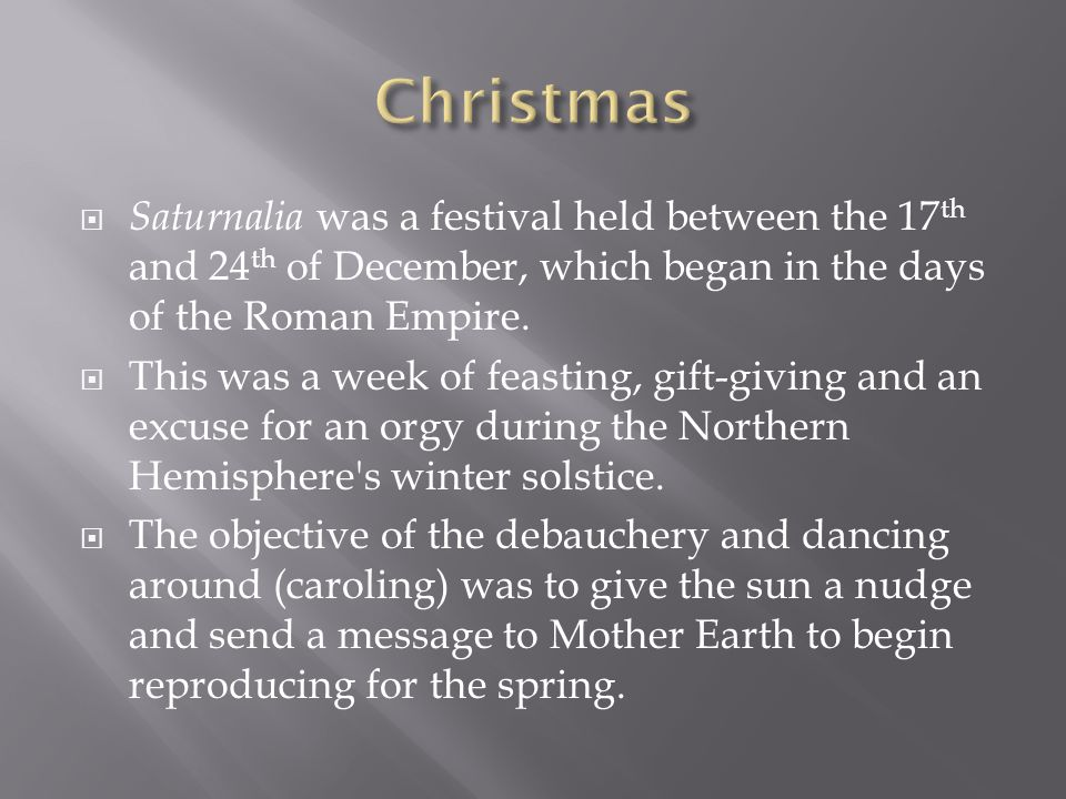 Christmas Saturnalia was a festival held between the 17th and 24th of December, which began in the days of the Roman Empire.