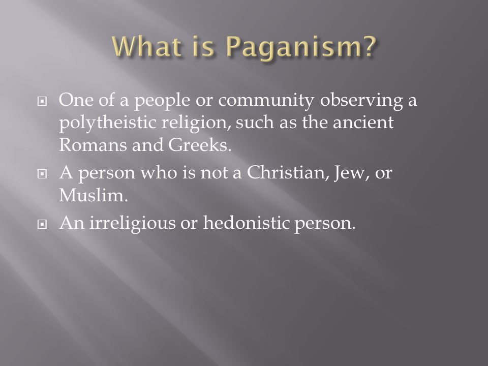 What is Paganism One of a people or community observing a polytheistic religion, such as the ancient Romans and Greeks.