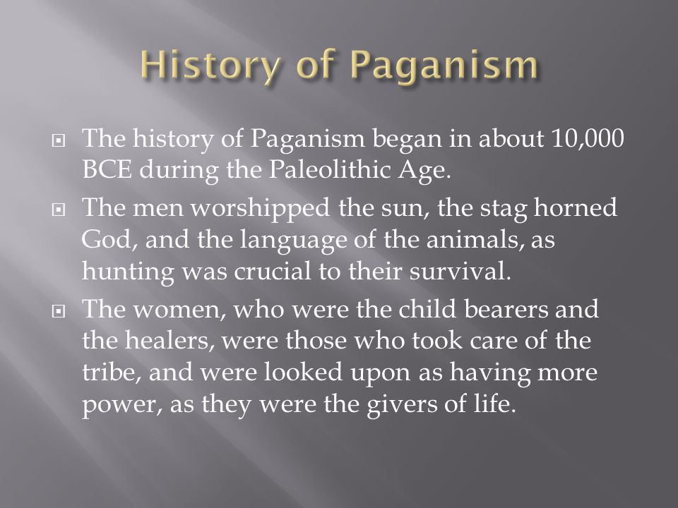 History of Paganism The history of Paganism began in about 10,000 BCE during the Paleolithic Age.