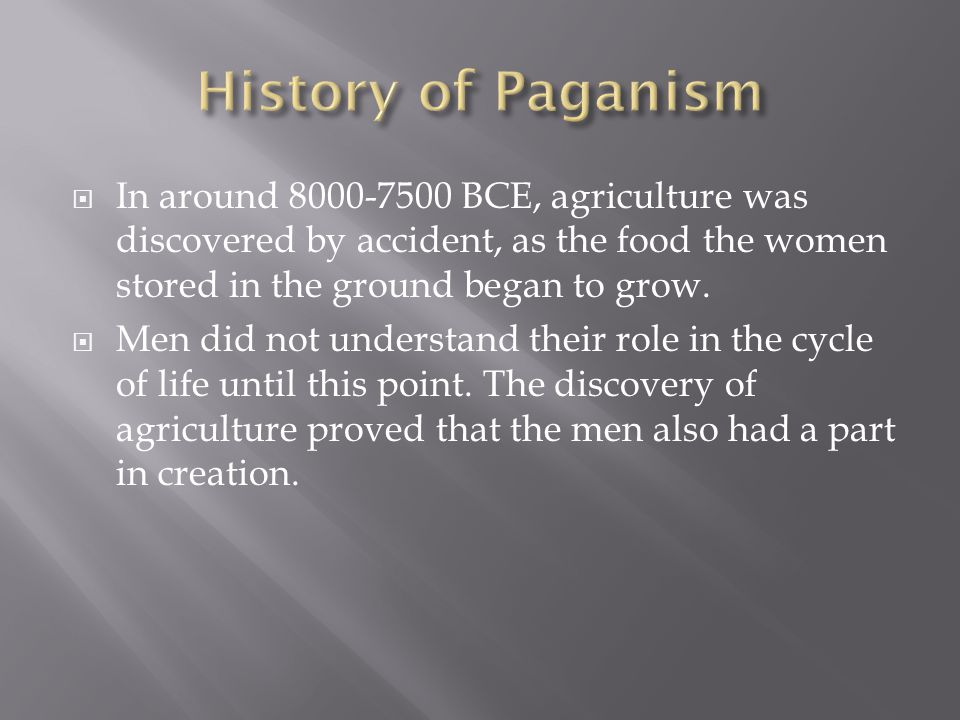 History of Paganism In around 8000-7500 BCE, agriculture was discovered by accident, as the food the women stored in the ground began to grow.
