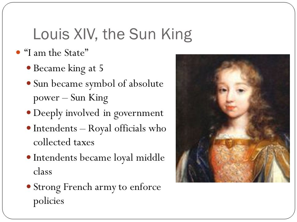 Louis XIV, the Sun King I am the State Became king at 5