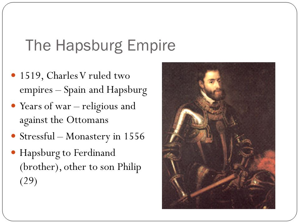 The Hapsburg Empire 1519, Charles V ruled two empires – Spain and Hapsburg. Years of war – religious and against the Ottomans.