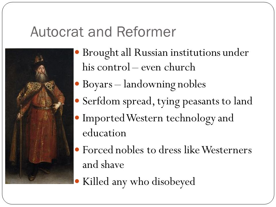 Autocrat and Reformer Brought all Russian institutions under his control – even church. Boyars – landowning nobles.