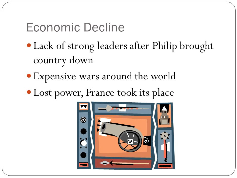 Economic Decline Lack of strong leaders after Philip brought country down. Expensive wars around the world.