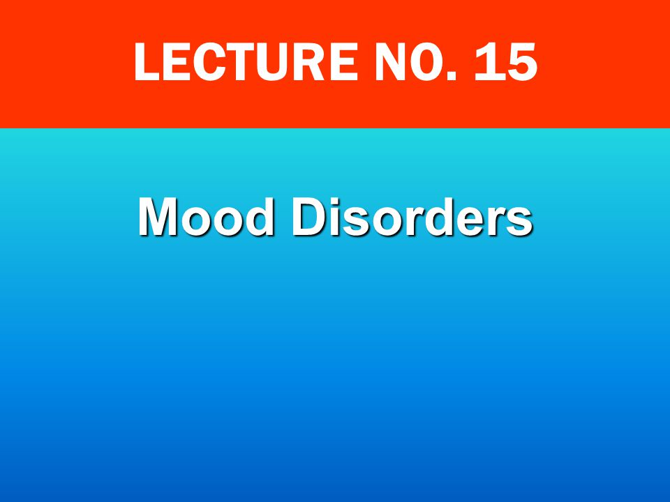 LECTURE NO. 15 Mood Disorders