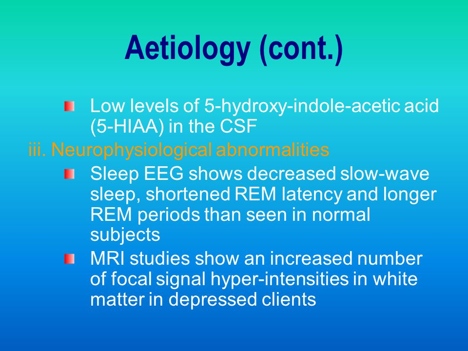 Aetiology (cont.) Low levels of 5-hydroxy-indole-acetic acid (5-HIAA) in the CSF. iii. Neurophysiological abnormalities.