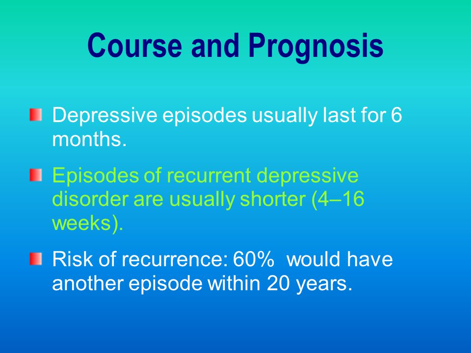Course and Prognosis Depressive episodes usually last for 6 months.