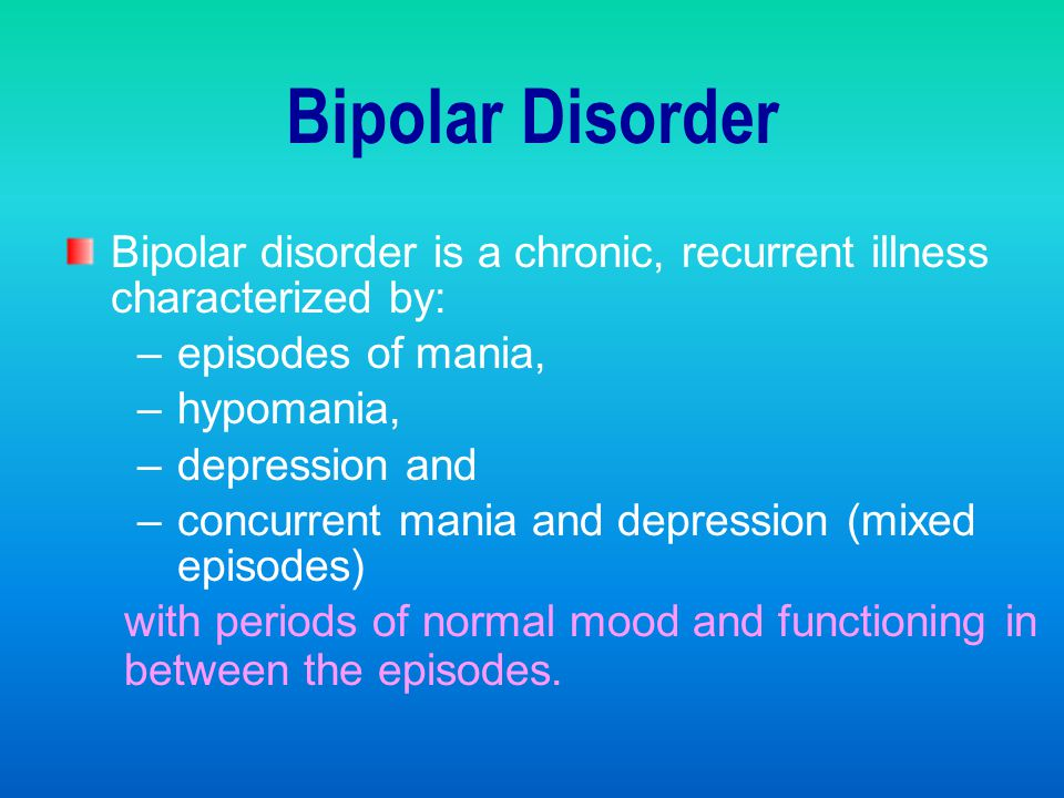 Bipolar Disorder Bipolar disorder is a chronic, recurrent illness characterized by: episodes of mania,