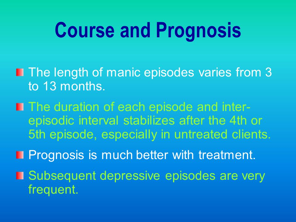 Course and Prognosis The length of manic episodes varies from 3 to 13 months.