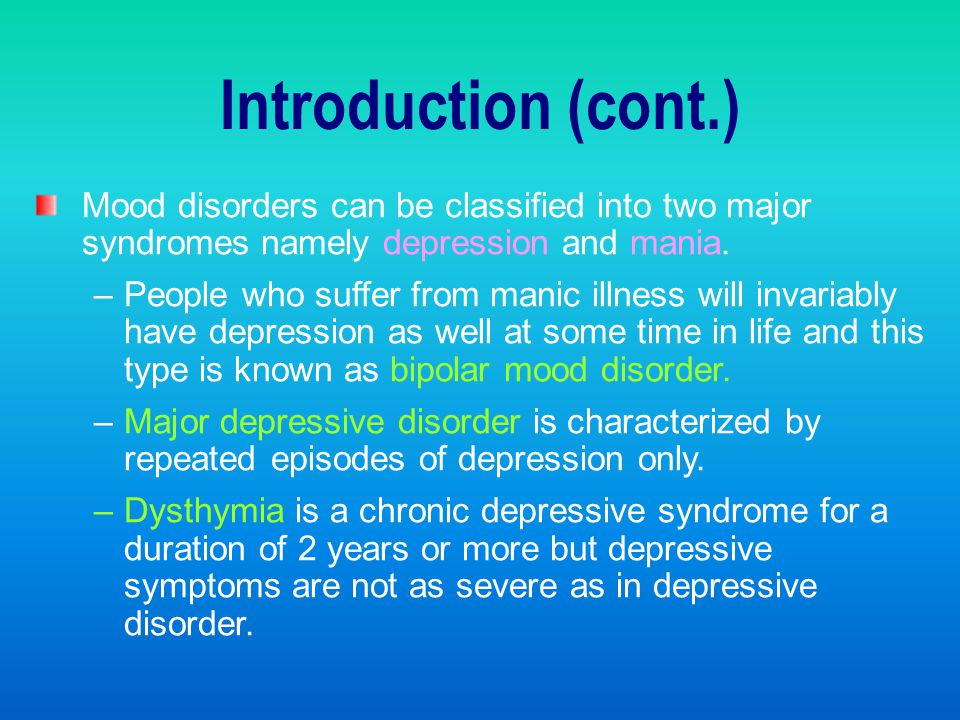 Introduction (cont.) Mood disorders can be classified into two major syndromes namely depression and mania.