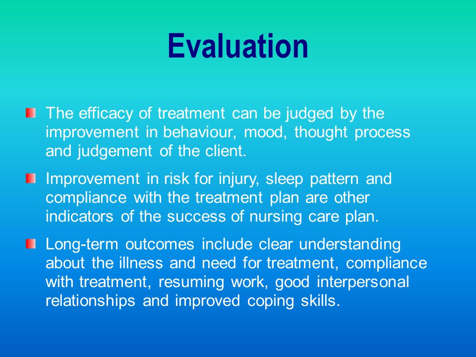 Evaluation The efficacy of treatment can be judged by the improvement in behaviour, mood, thought process and judgement of the client.