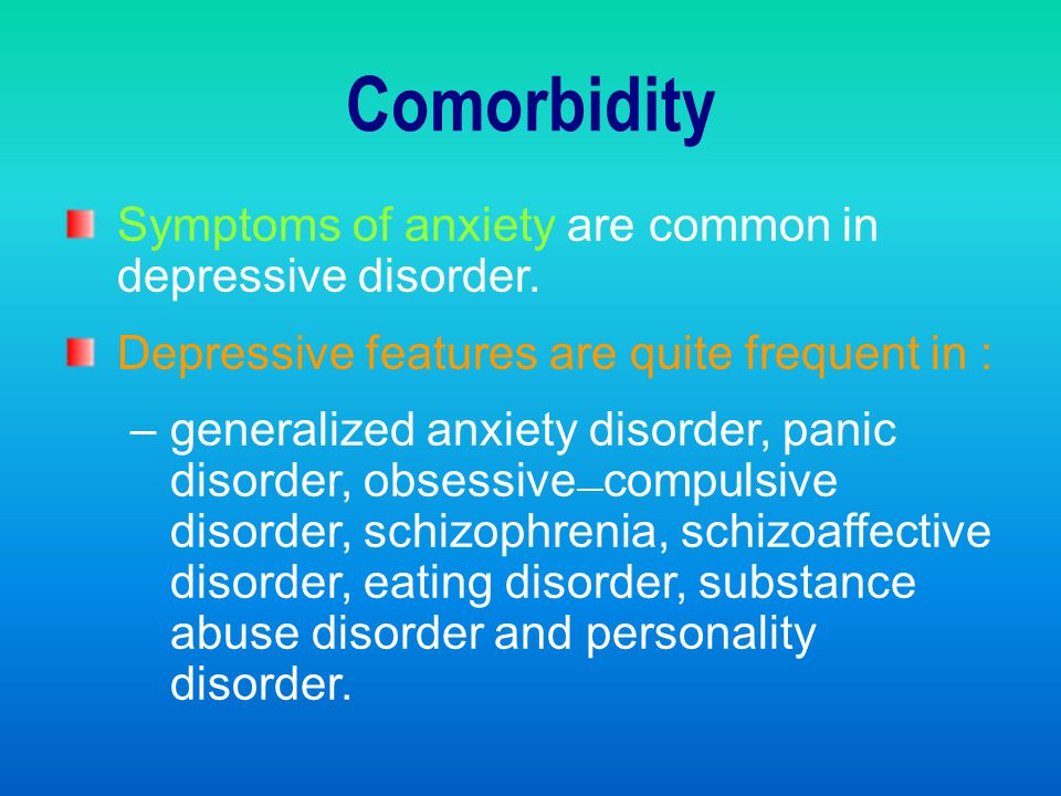 Comorbidity Symptoms of anxiety are common in depressive disorder.