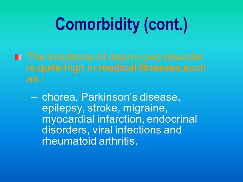 Comorbidity (cont.) The incidence of depressive disorder is quite high in medical illnesses such as :