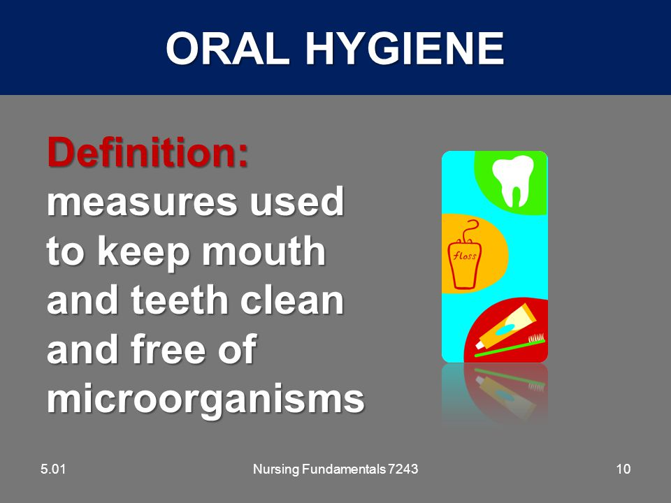 ORAL HYGIENE 5.01. Definition: measures used to keep mouth and teeth clean and free of microorganisms.