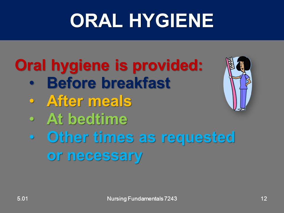 ORAL HYGIENE Oral hygiene is provided: Before breakfast After meals