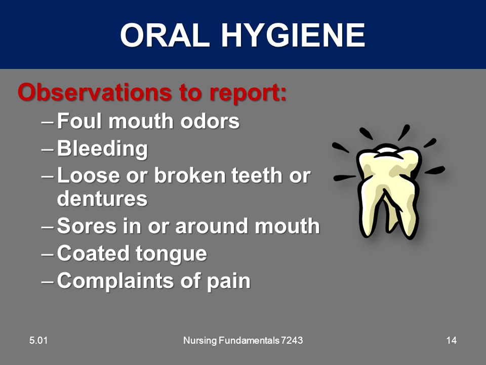 ORAL HYGIENE Observations to report: Foul mouth odors Bleeding
