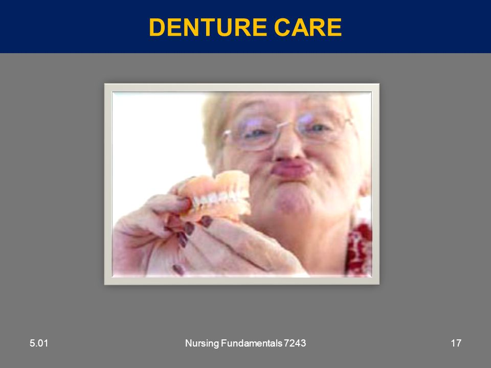 Denture Care 5.01 5.01 Nursing Fundamentals 7243 Hygiene and Grooming