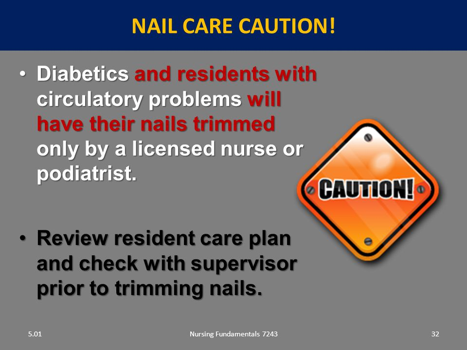 NAIL CARE caution! 5.01. Diabetics and residents with circulatory problems will have their nails trimmed only by a licensed nurse or podiatrist.