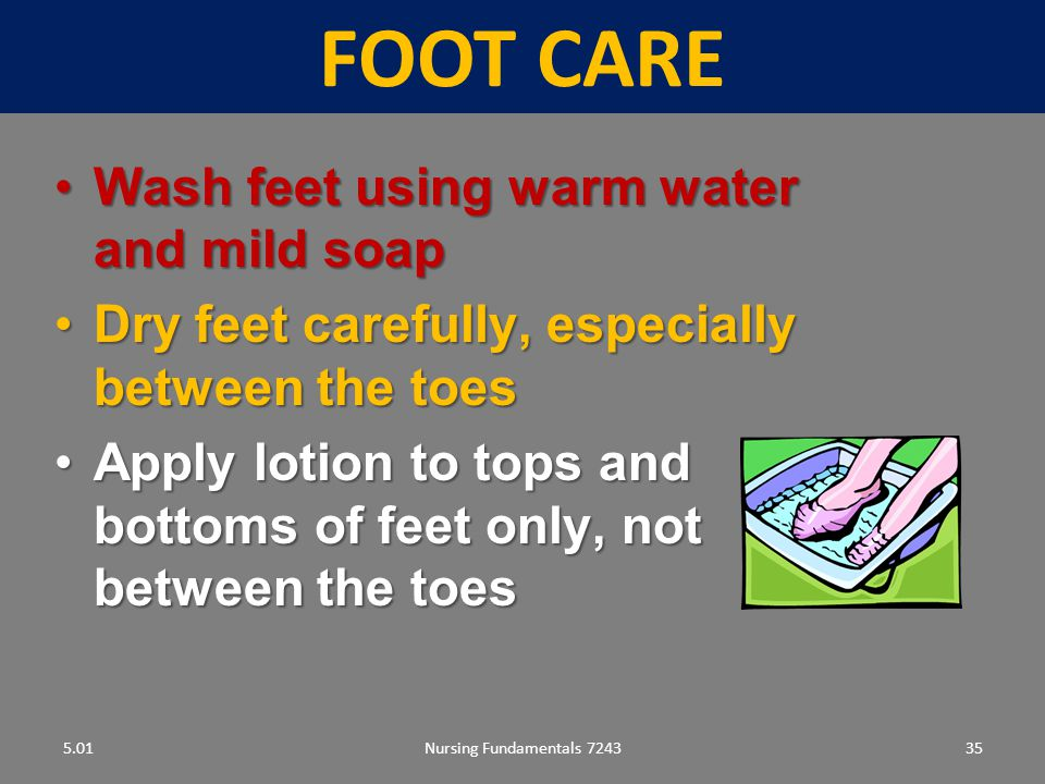 FOOT CARE Wash feet using warm water and mild soap