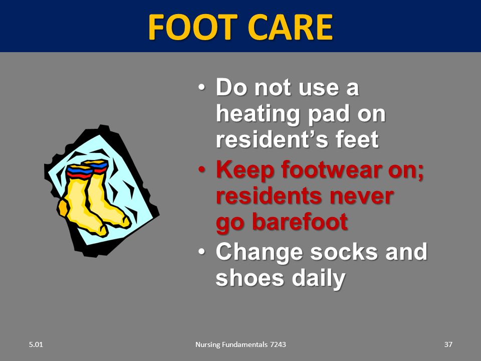 FOOT CARE Do not use a heating pad on resident's feet