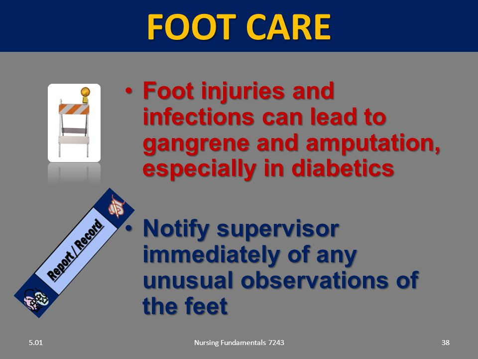FOOT CARE 5.01. Foot injuries and infections can lead to gangrene and amputation, especially in diabetics.