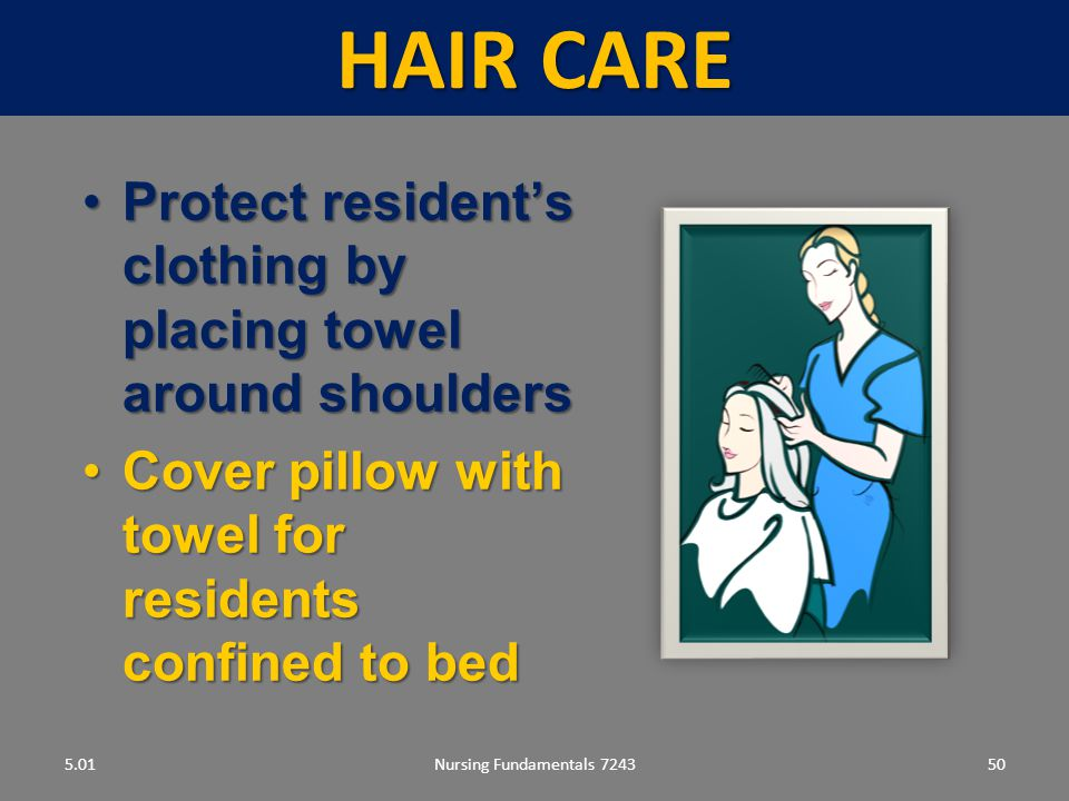 Hair care 5.01. Protect resident's clothing by placing towel around shoulders. Cover pillow with towel for residents confined to bed.