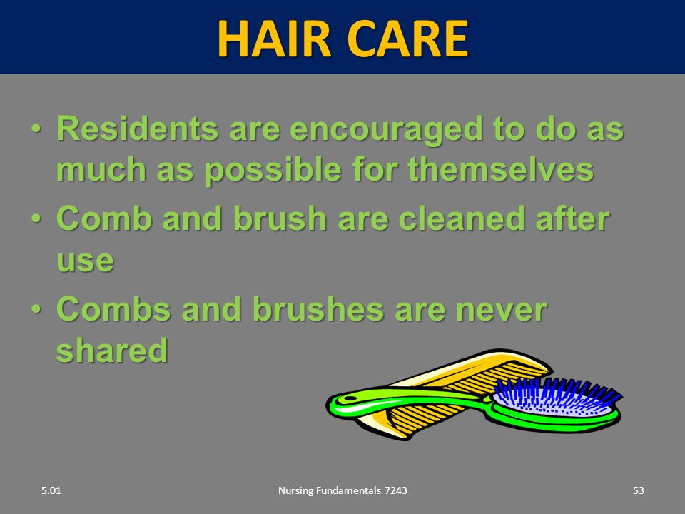 Hair care 5.01. Residents are encouraged to do as much as possible for themselves. Comb and brush are cleaned after use.
