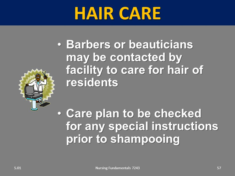 Hair care 5.01. Barbers or beauticians may be contacted by facility to care for hair of residents.