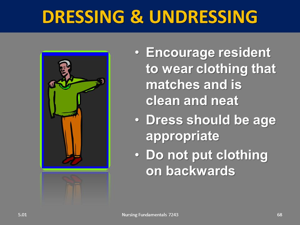 DRESSING & UNDRESSING 5.01. Encourage resident to wear clothing that matches and is clean and neat.