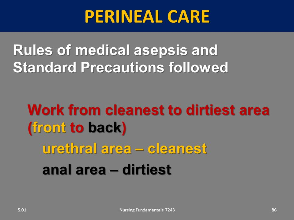 Perineal care 5.01. Rules of medical asepsis and Standard Precautions followed. Work from cleanest to dirtiest area (front to back)