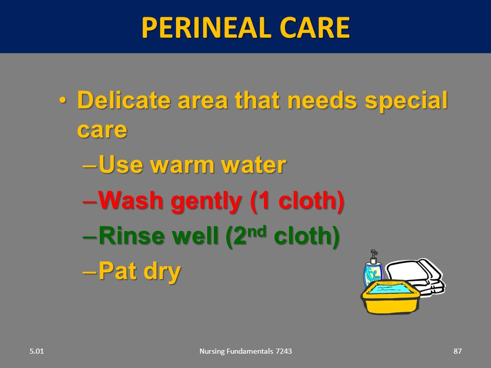 Perineal care Delicate area that needs special care Use warm water