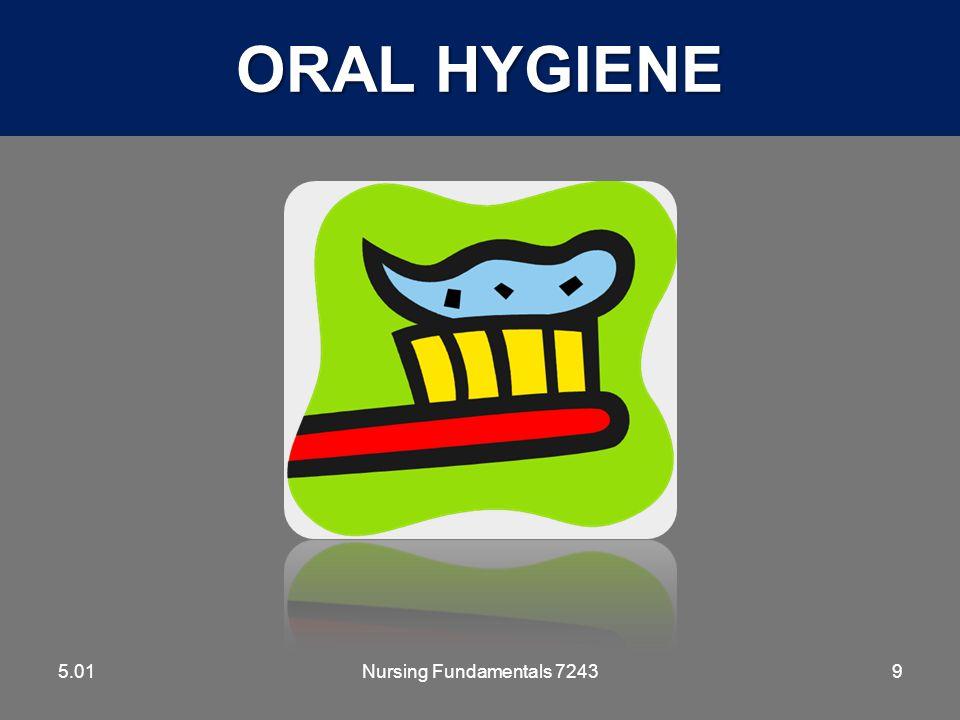 ORAL HYGIENE 5.01 5.01 Nursing Fundamentals 7243 Hygiene and Grooming