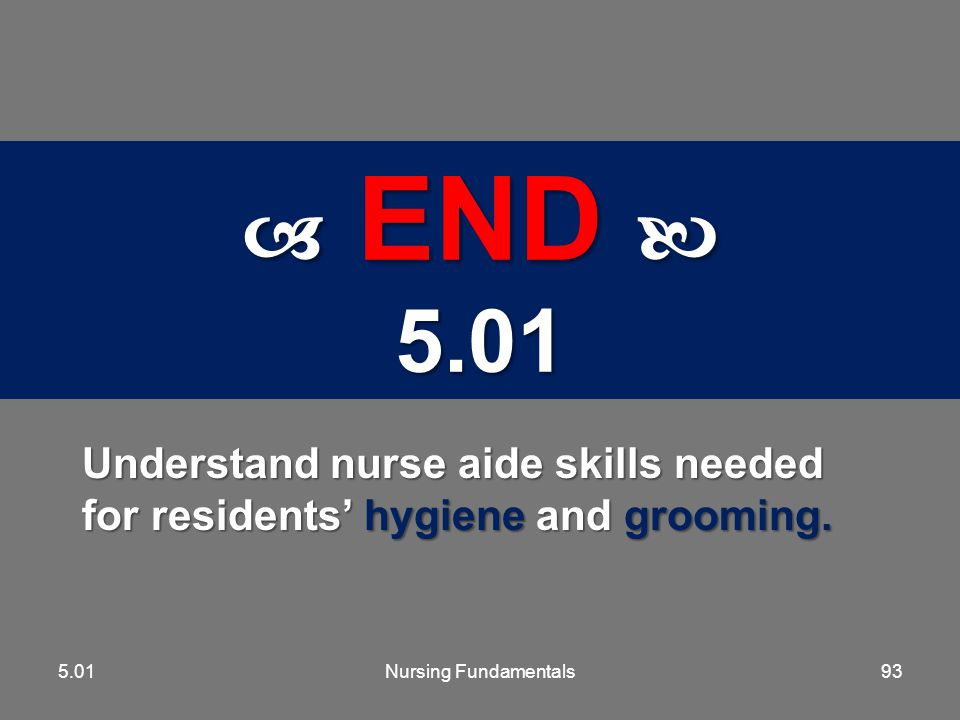 5.01  END  5.01. Understand nurse aide skills needed for residents' hygiene and grooming. 5.01.