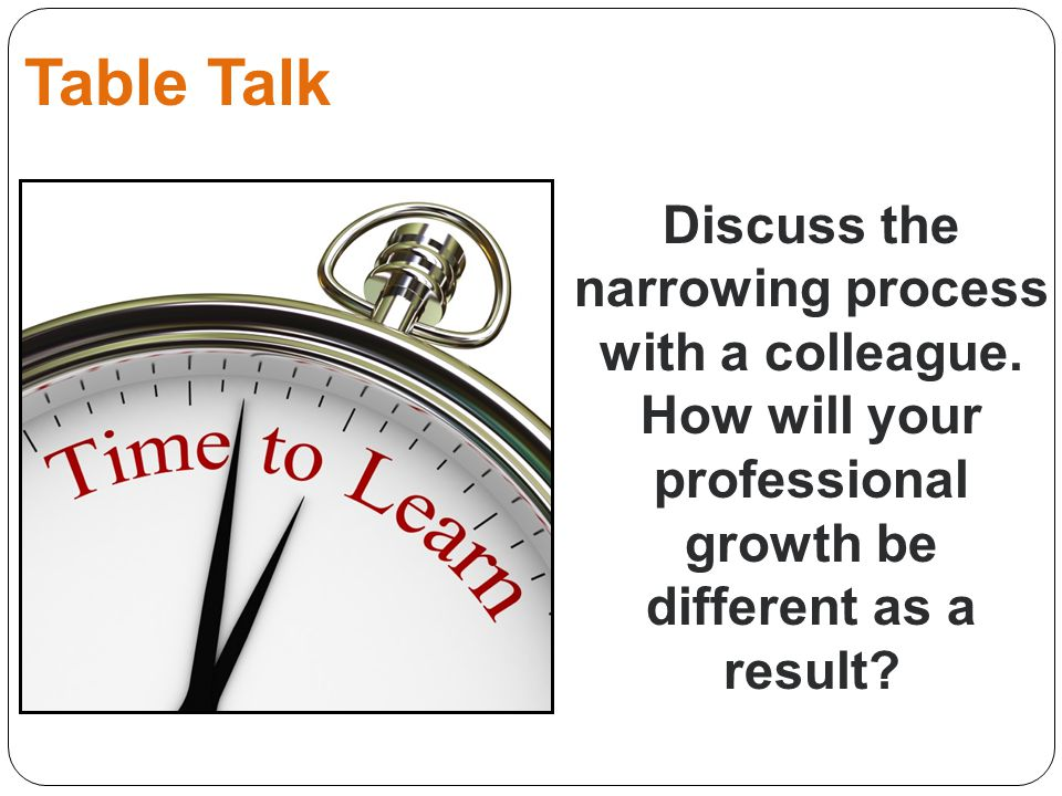 Table Talk Discuss the narrowing process with a colleague. How will your professional growth be different as a result