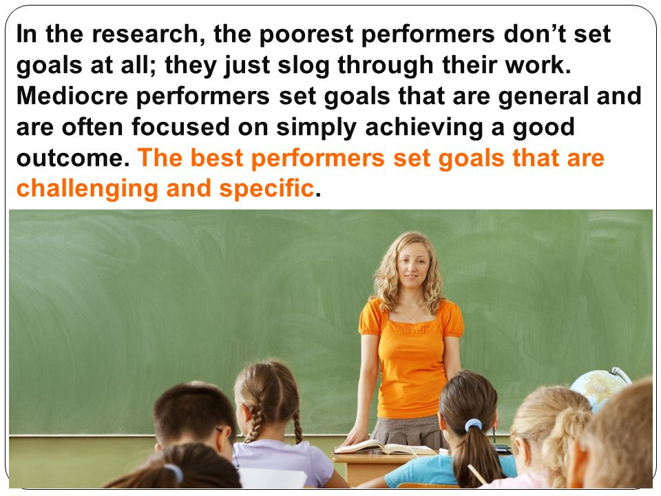 In the research, the poorest performers don't set goals at all; they just slog through their work. Mediocre performers set goals that are general and are often focused on simply achieving a good outcome. The best performers set goals that are challenging and specific.