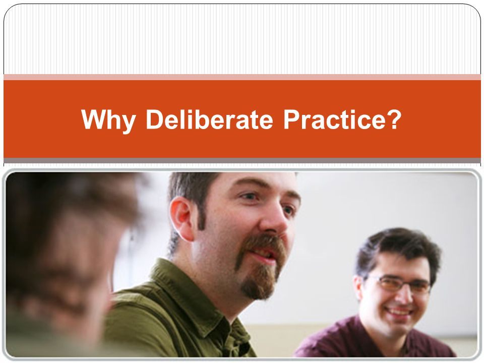 Why Deliberate Practice