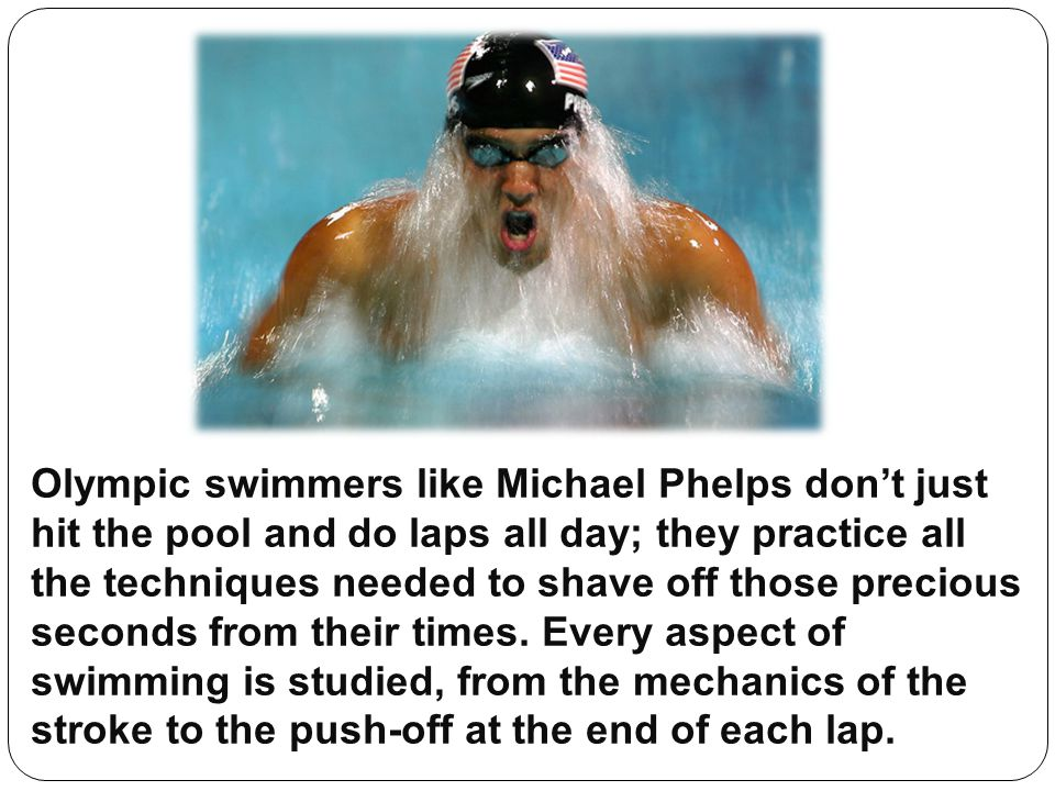 Olympic swimmers like Michael Phelps don't just hit the pool and do laps all day; they practice all the techniques needed to shave off those precious seconds from their times.