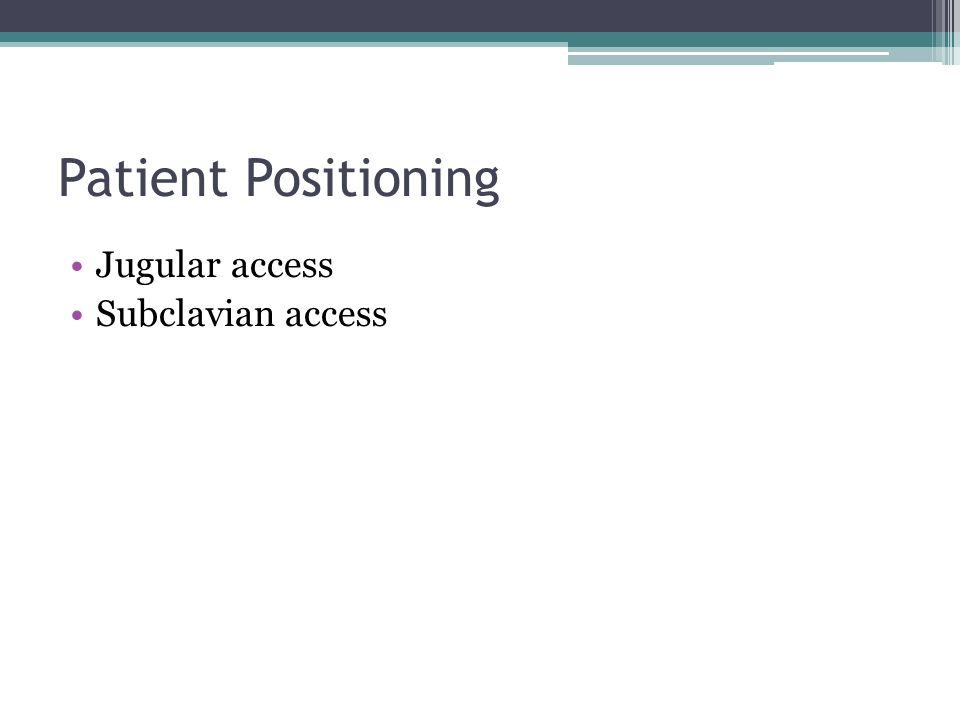 Patient Positioning Jugular access Subclavian access