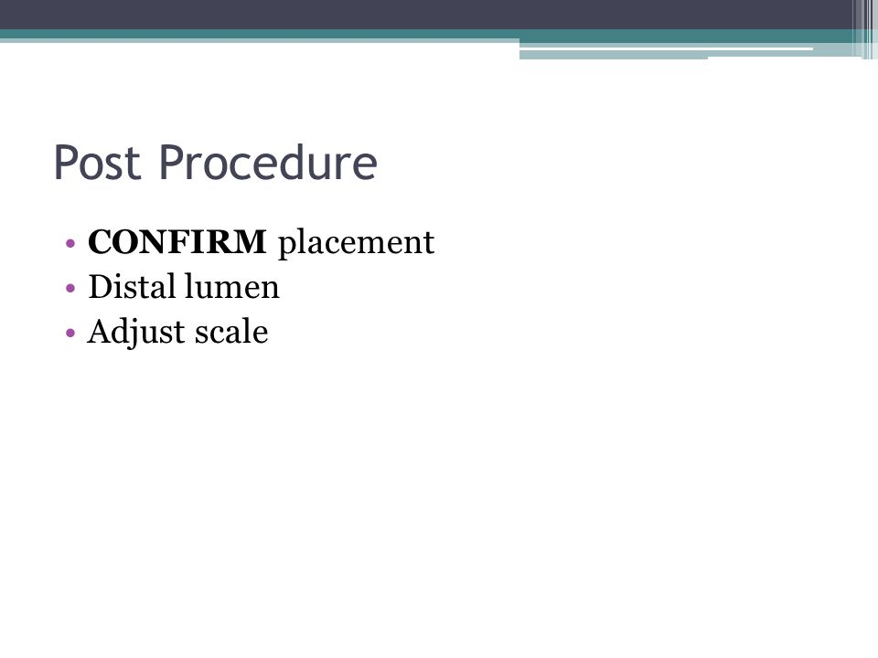 Post Procedure CONFIRM placement Distal lumen Adjust scale procedure: