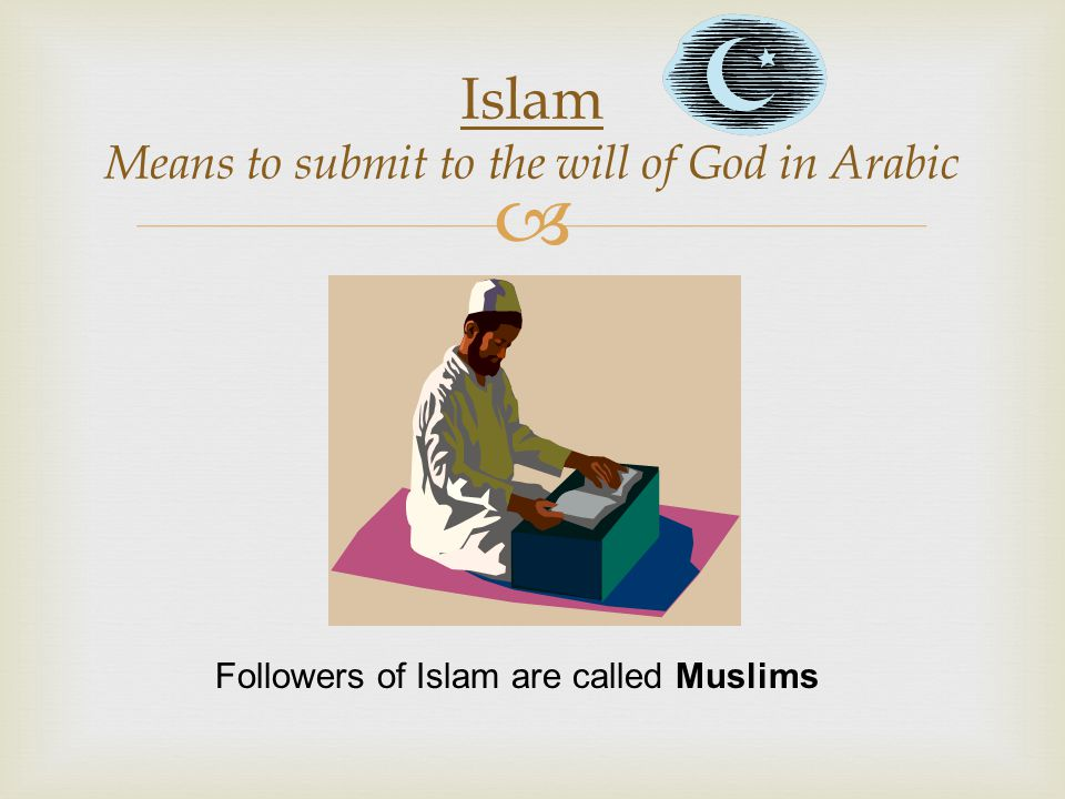 Islam Means to submit to the will of God in Arabic