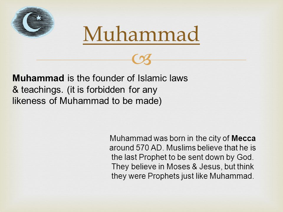 Muhammad Muhammad is the founder of Islamic laws & teachings. (it is forbidden for any likeness of Muhammad to be made)