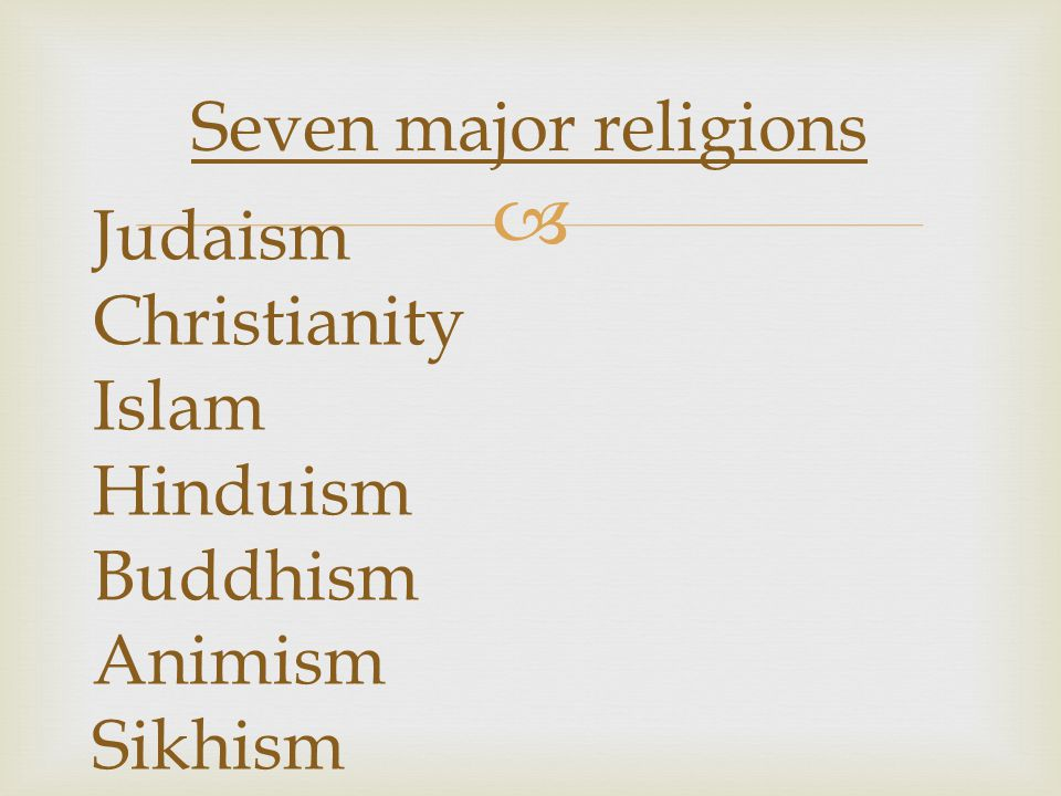 Seven major religions Judaism Christianity Islam Hinduism Buddhism Animism Sikhism