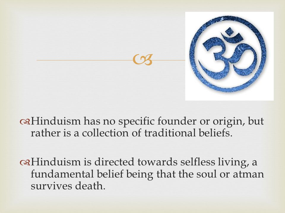 Hinduism has no specific founder or origin, but rather is a collection of traditional beliefs.