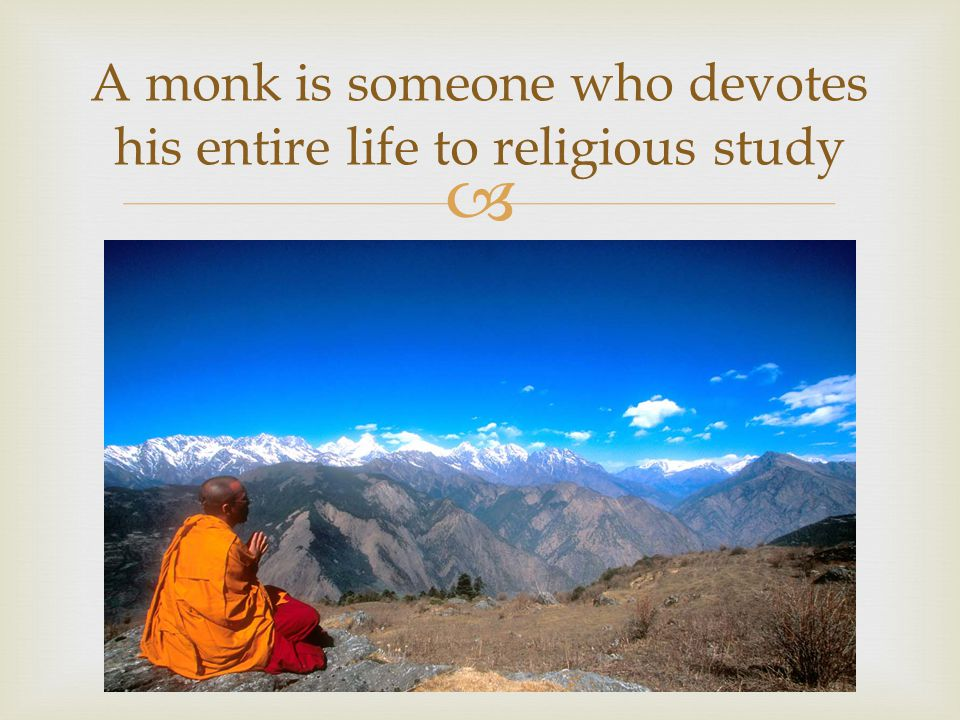 A monk is someone who devotes his entire life to religious study
