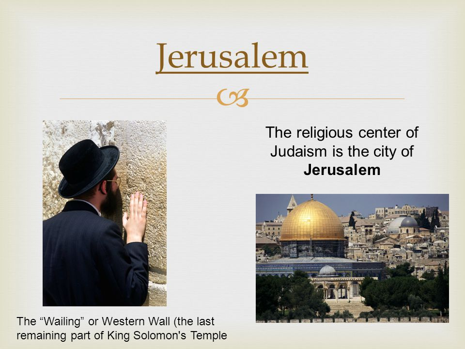 The religious center of Judaism is the city of Jerusalem
