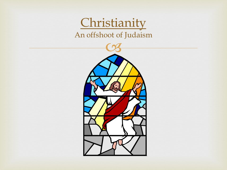 Christianity An offshoot of Judaism