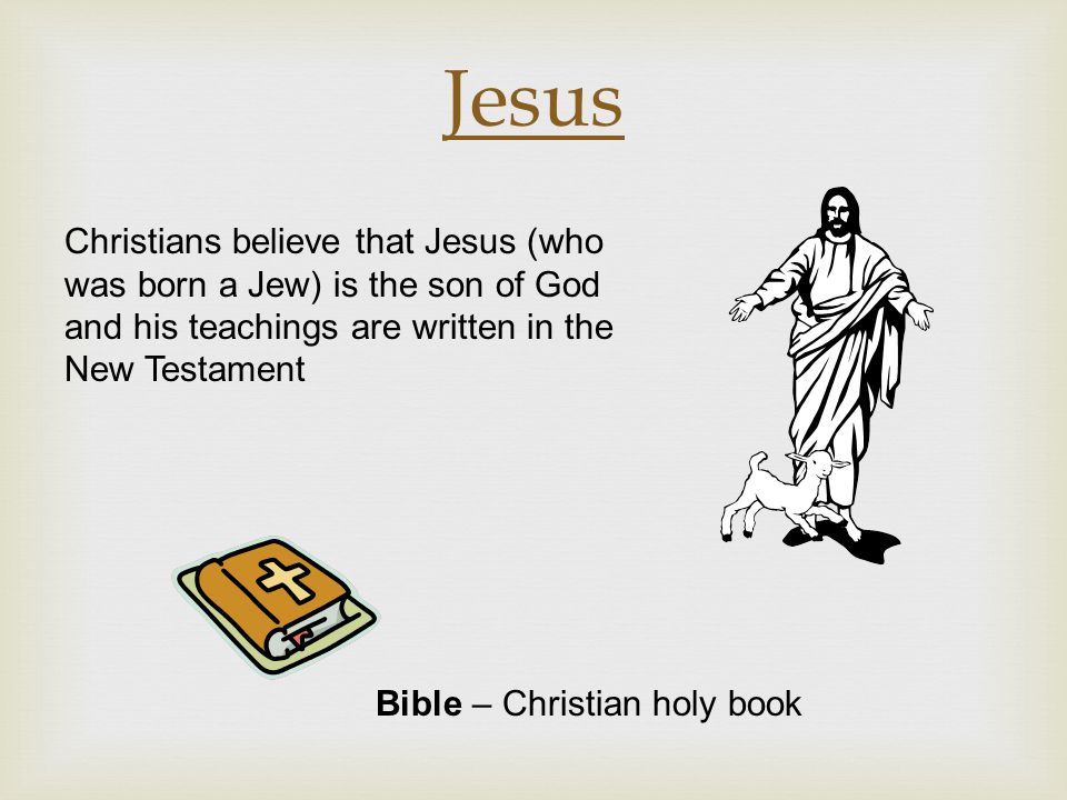 Jesus Christians believe that Jesus (who was born a Jew) is the son of God and his teachings are written in the New Testament.